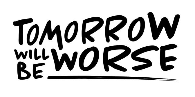 Tomorrow Will Be Worse